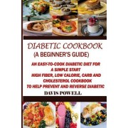 Diabetic Cookbook (a Beginner?s Guide): Quick, Easy-To-Cook Diabetes Diet for a Simple Start: High Fiber, Low Calorie, Carb and Cholesterol Cookbook: