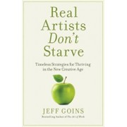 Real Artists Don't Starve: Timeless Strategies for Thriving in the New Creative Age, Hardcover/Jeff Goins