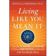 Living Like You Mean It: Use the Wisdom and Power of Your Emotions to Get the Life You Really Want, Hardcover/Ronald J. Frederick