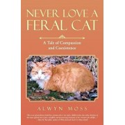 Never Love a Feral Cat: A Tale of Compassion and Coexistence, Paperback/Alwyn Moss