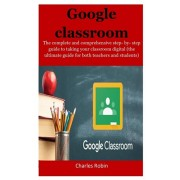 Google Classroom: The complete and comprehensive step- by- step guide to taking your classroom digital (the ultimate guide for both teac, Paperback/Charles Robin