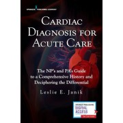 Cardiac Diagnosis for Acute Care: The Np's and Pa's Guide to a Comprehensive History and Deciphering the Differential, Paperback