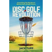 The Disc Golf Revolution: Unearthing the Big Secret Behind Golf's Bright Future, Paperback/Jack Tupp