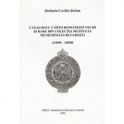 Catalogul cartii romanesti vechi si rare din colectia Muzeului municipiului Bucuresti/Stefania Cecilia Stefan