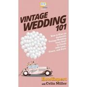 Vintage Wedding 101: How to Plan an Authentic Vintage Wedding from Start to Finish with Love, Grace, and Style, Hardcover/Howexpert