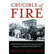Crucible of Fire: Nineteenth-Century Urban Fires and the Making of the Modern Fire Service, Hardcover/Bruce Hensler