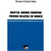 Dreptul Uniunii Europene privind relatiile de munca - Roxana Cristina Radu