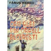 Caii albi din orasul Bucuresti/Fanus Neagu