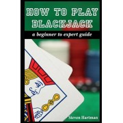 How To Play Blackjack: A Beginner to Expert Guide: to Get You From The Sidelines to Running the Blackjack Table, Reduce Your Risk, and Have F, Paperback/Steven Hartman