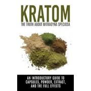 Kratom: The Truth about Mitragyna Speciosa: An Introductory Guide to Capsules, Powder, Extract, and the Full Effects, Paperback/Colin Willis