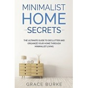 Minimalist Home Secrets: The Ultimate Guide To Declutter and Organize Your Home Through Minimalist Living, Paperback/Grace Burke