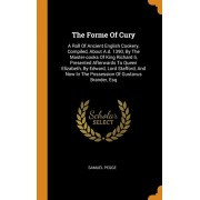 The Forme of Cury: A Roll of Ancient English Cookery, Compiled, about A.D. 1390, by the Master-Cooks of King Richard II, Presented Afterw, Hardcover/Samuel Pegge