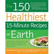 The 150 Healthiest 15-Minute Recipes on Earth: The Surprising, Unbiased Truth about How to Make the Most Deliciously Nutritious Meals at Home in Just, Paperback