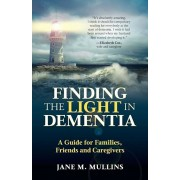 Finding the Light in Dementia: A Guide for Families, Friends and Caregivers, Paperback/Jane M. Mullins