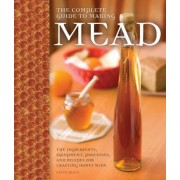 The Complete Guide to Making Mead: The Ingredients, Equipment, Processes, and Recipes for Crafting Honey Wine, Paperback
