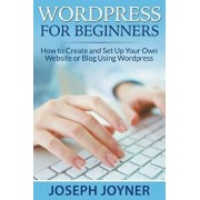 Wordpress for Beginners: How to Create and Set Up Your Own Website or Blog Using Wordpress, Paperback/Joseph Joyner