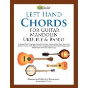 Left Hand Chords for Guitar, Mandolin, Ukulele and Banjo: Essential Chord Fingering Charts for Left Hand Players for the Major, Minor, and Seventh Cho