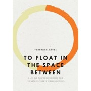 To Float in the Space Between: A Life and Work in Conversation with the Life and Work of Etheridge Knight, Paperback/Terrance Hayes
