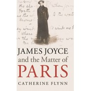 James Joyce and the Matter of Paris, Hardback/Catherine Flynn