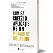 Cum sa creezi o aplicatie de un miliard de dolari - George Berkowski