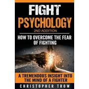 Fight Psychology: How To Overcome The Fear Of Fighting: A Tremendous Insight Into The Mind Of A Fighter, Paperback/Christopher Trow