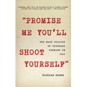 """""""Promise Me You'll Shoot Yourself"""": The Mass Suicide of Ordinary Germans in 1945, Hardcover/Florian Huber"""