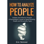 How to Analyze People: Analyze and Influence Anyone - A Psychologist's Guide to Speed Reading People and Personality Types, Paperback/Eric Skinner
