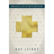 Identity Restoration: Know, Believe, & Live the Truth of Who You Are, Paperback/Ray Leight