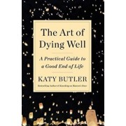 The Art of Dying Well: A Practical Guide to a Good End of Life, Hardcover/Katy Butler
