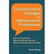 Communication Strategies for Administrative Professionals: How to Communicate What You Can Do, Can't Do, Will Do, Won't Do, Need and Want, Paperback/Karen Porter