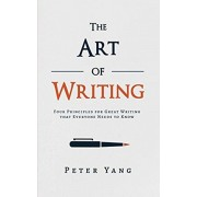 The Art of Writing: Four Principles for Great Writing that Everyone Needs to Know, Paperback/Peter Yang