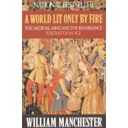 A World Lit Only by Fire: The Medieval Mind and the Renaissance: Portrait of an Age, Paperback/William Manchester