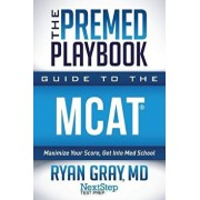 The Premed Playbook Guide to the MCAT: Maximize Your Score, Get Into Med School, Paperback/Ryan Gray MD
