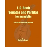 J. S. Bach Sonatas and Partitas for Mandolin: The Complete Sonatas and Partitas for Solo Violin Transcribed for Mandolin in Staff Notation and Tablatu