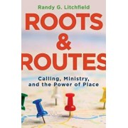 Roots and Routes: Calling, Ministry, and the Power of Place, Paperback/Randy G. Litchfield