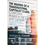 Making of a Transnational Capitalist Class. Corporate Power in the 21st Century, Paperback/William K. Carroll
