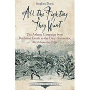 All the Fighting They Want: The Atlanta Campaign from Peachtree Creek to the City's Surrender, July 18-September 2, 1864, Paperback/Stephen Davis