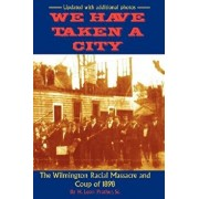 We Have Taken a City: The Wilmington Racial Massacre and Coup of 1898, Paperback/Sr. H. Leon Prather