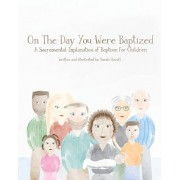 On The Day You Were Baptized: A Sacramental Explanation of Baptism for Children, Paperback/Sarah Howell