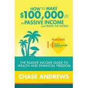 How to Make $100,000 Per Year in Passive Income and Travel the World: The Passive Income Guide to Wealth and Financial Freedom - Features 14 Proven Pa, Paperback/Chase Andrews