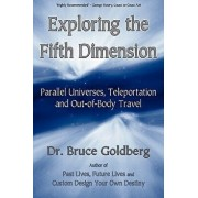 Exploring the Fifth Dimension: Parallel Universes, Teleportation and Out-Of-Body Travel, Paperback/Bruce Goldberg