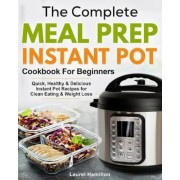 The Complete Meal Prep Instant Pot Cookbook for Beginners: Quick, Healthy and Delicious Instant Pot Recipes for Clean Eating & Weight Loss, Paperback