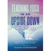 Teaching Yoga in an Upside-Down World: How to stay on the path when society goes off the rails, Paperback/Susan Hopkinson