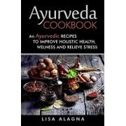 Ayurveda Cookbook: An Ayurvedic Recipes to Improve Holistic Health, Welness and Relieve Stress, Paperback/Lisa Alagna