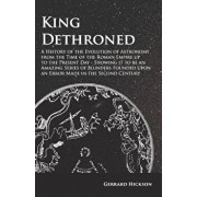 King Dethroned - A History of the Evolution of Astronomy from the Time of the Roman Empire up to the Present Day - Showing it to be an Amazing Series, Paperback/Gerrard Hickson