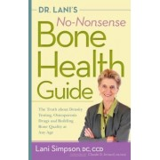 Dr. Lani's No-Nonsense Bone Health Guide: The Truth about Density Testing, Osteoporosis Drugs and Building Bone Quality at Any Age, Paperback