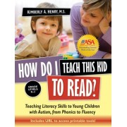 How Do I Teach This Kid to Read?: Teaching Literacy Skills to Young Children with Autism, from Phonics to Fluency: Grade Levels K-3 [With CDROM]