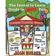 The Invent to Learn Guide to More Fun: Makerspace, Classroom, Library, and Home Stem Projects, Paperback/Josh Burker