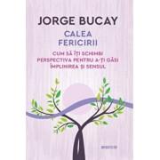 Calea fericirii. Cum sa iti schimbi perspectiva pentru a-ti gasi implinirea si sensul. Jorge Bucay/Jorge Bucay