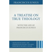 A Treatise on True Theology with the Life of Franciscus Junius